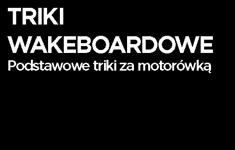 Triki wakeboardowe - podstawowe triki za motorówka